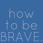 How to be brave.