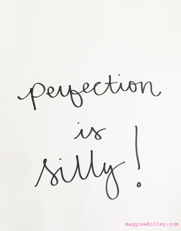 """perfection is silly!"" via maggie whitley"